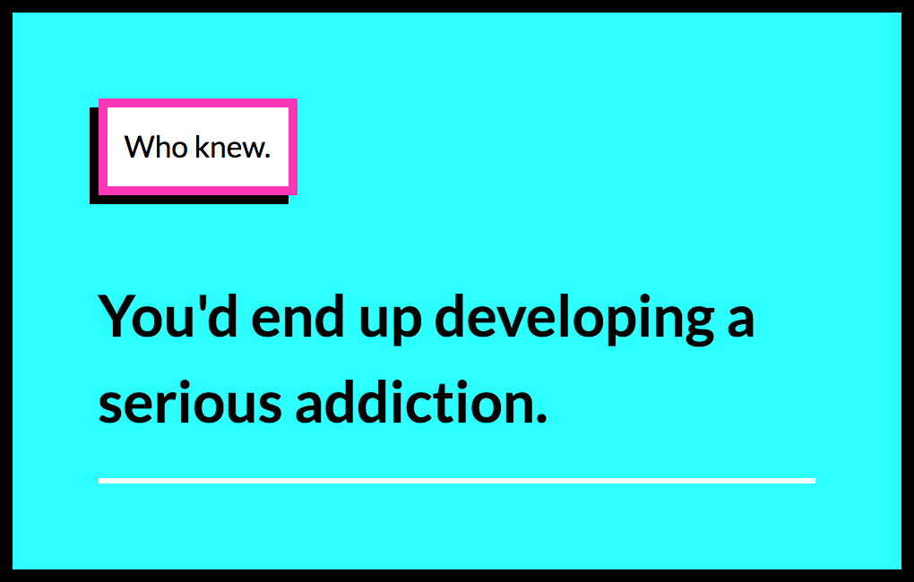 Who Knew You Would End Up Developing A Serious Addiction